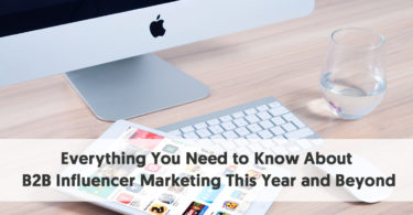 Everything You Need to Know About B2B Influencer Marketing This Year and Beyond