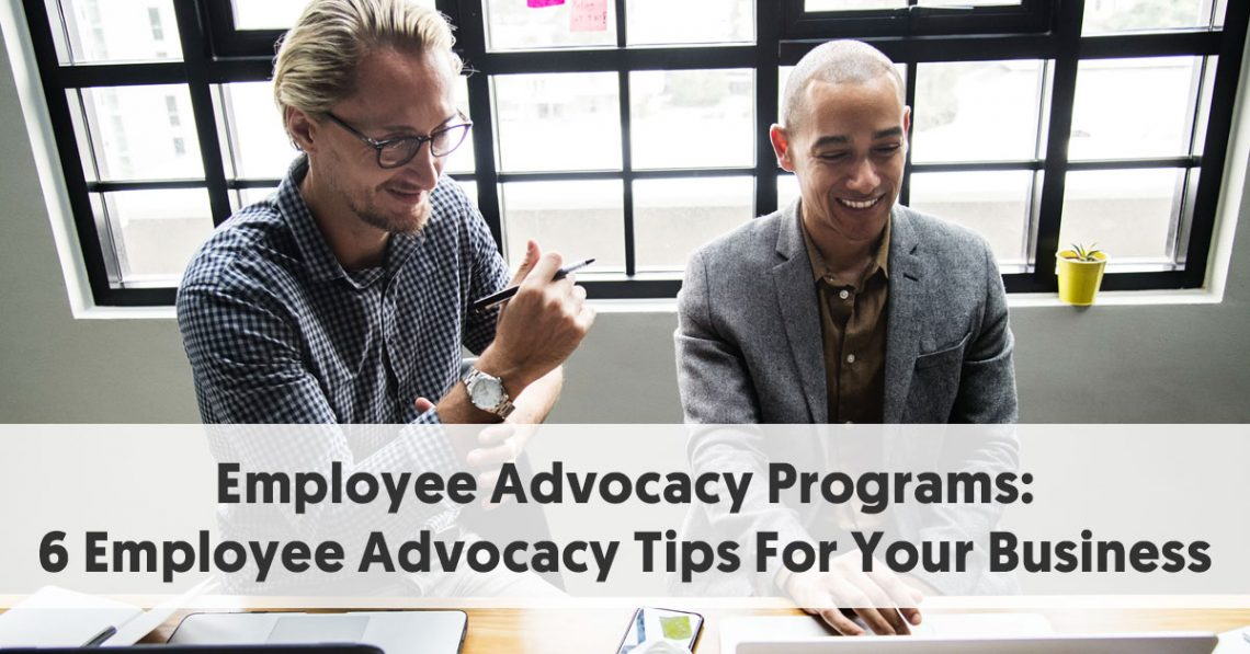 Employee Advocacy Programs: 6 Employee Advocacy Tips For Your Business