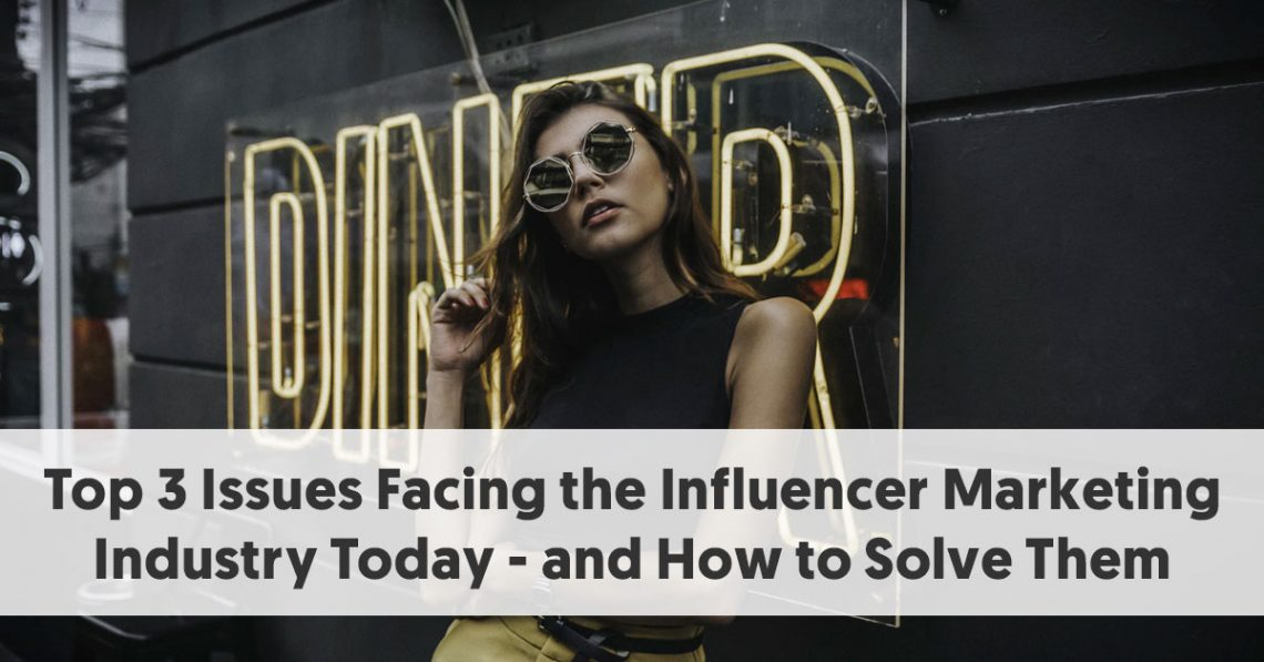 Top 3 Issues Facing the Influencer Marketing Industry Today - and How to Solve Them