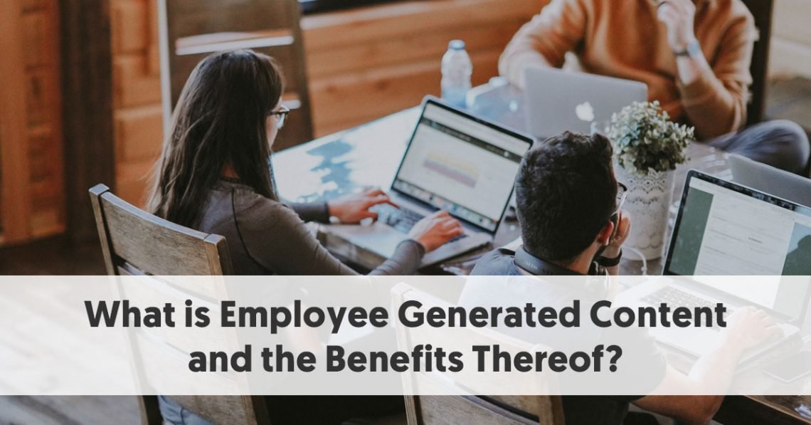 What is Employee Generated Content and the Benefits Thereof?