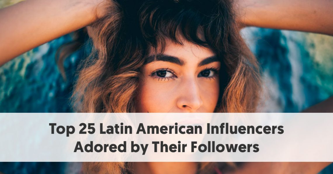 Top 25 Latin American Influencers Adored by Their Followers