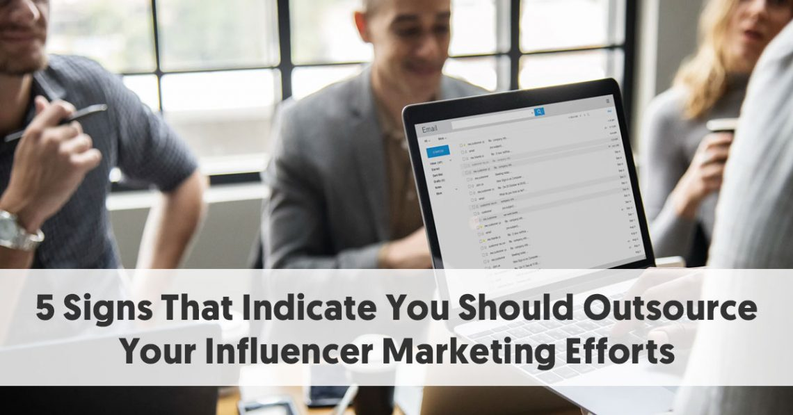 5 Signs That Indicate You Should Outsource Your Influencer Marketing Efforts