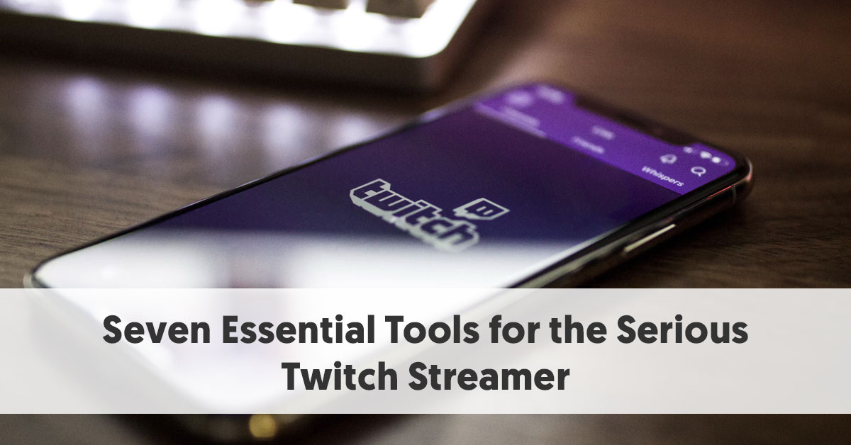 Seven Essential Tools for the Serious Twitch Streamer