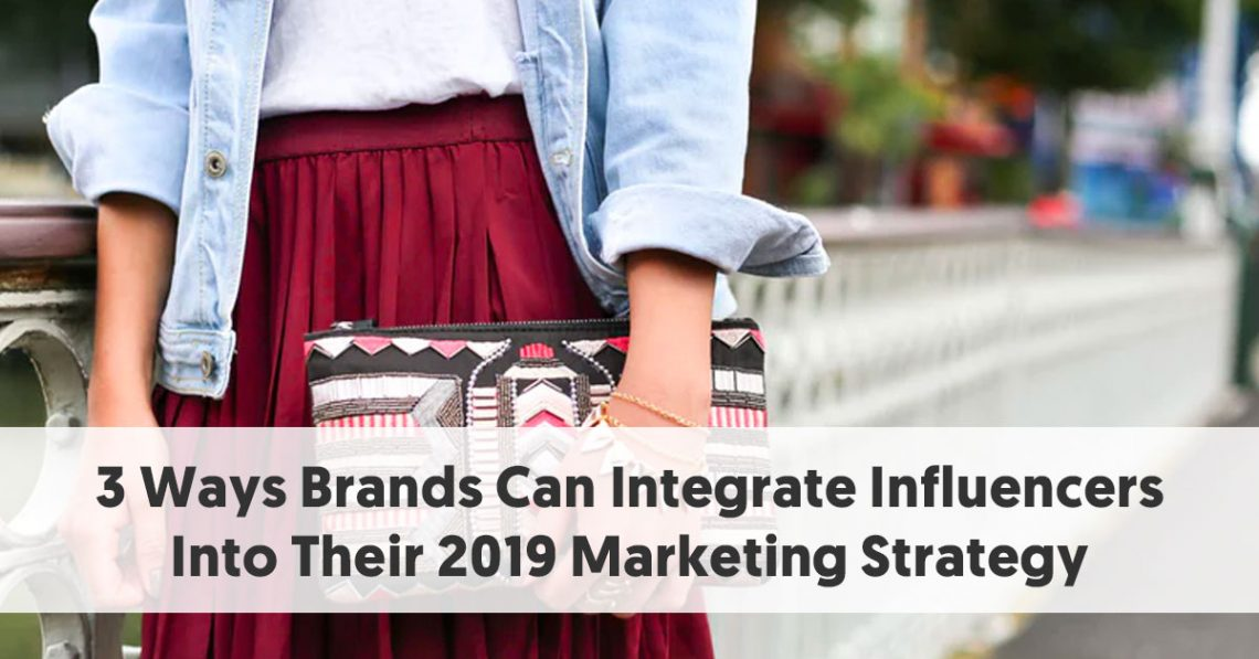3 Ways Brands Can Integrate Influencers Into Their 2019 Marketing Strategy
