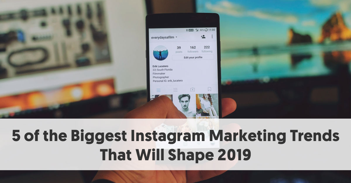 5 of the Biggest Instagram Marketing Trends That Will Shape 2019