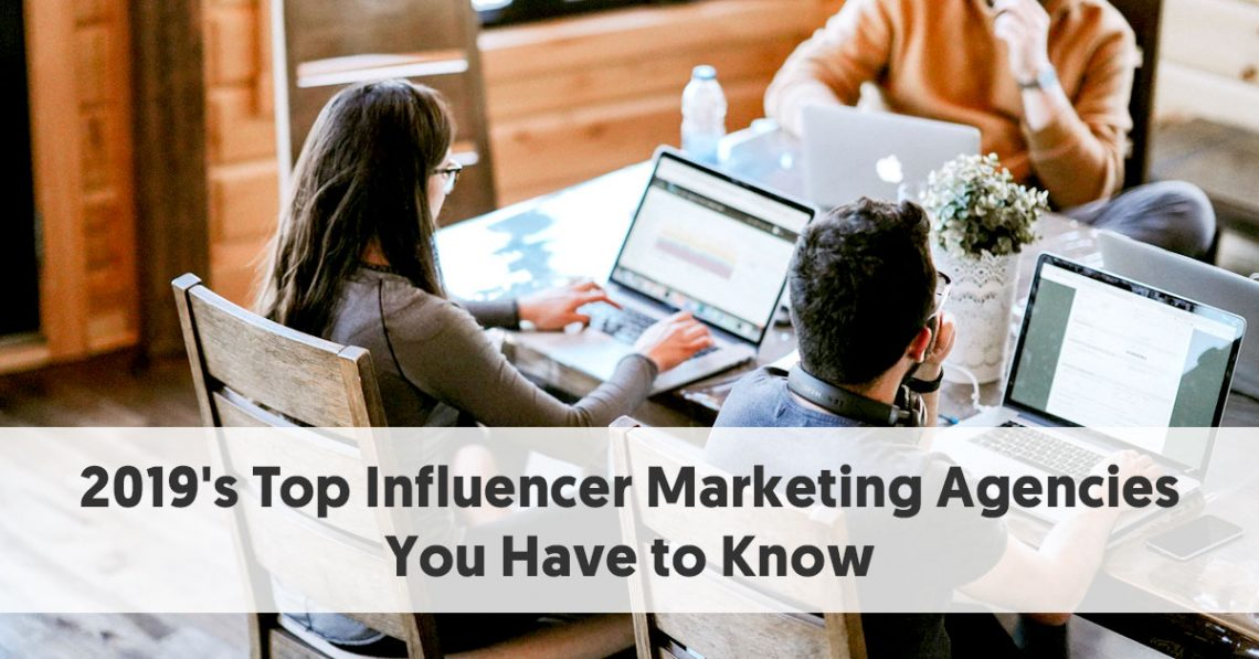 2019's Top Influencer Marketing Agencies You Have to Know