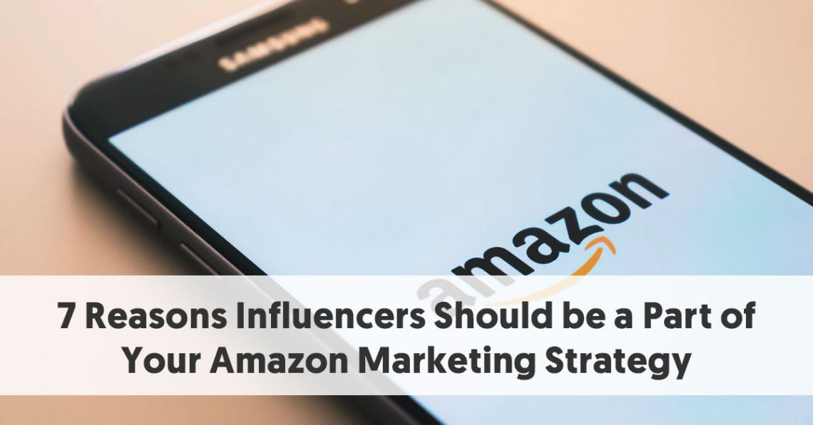 7 Reasons Influencers Should be a Part of Your Amazon Marketing Strategy