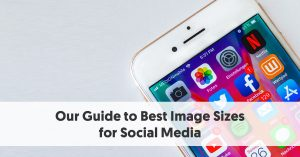 Our Guide to Best Image Sizes for Social Media