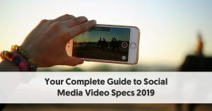 Social Media Video Specs 2019: Your Complete Guide With Helpful Optimisation Tips