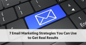 7 Email Marketing Strategies You Can Use to Get Real Results