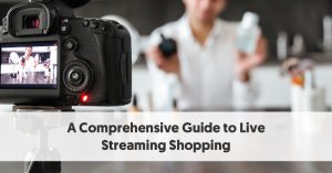 A Comprehensive Guide to Live Stream Shopping