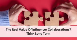 The Real Value Of Influencer Collaborations? Think Long Term