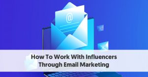 How To Work With Influencers Through Email Marketing